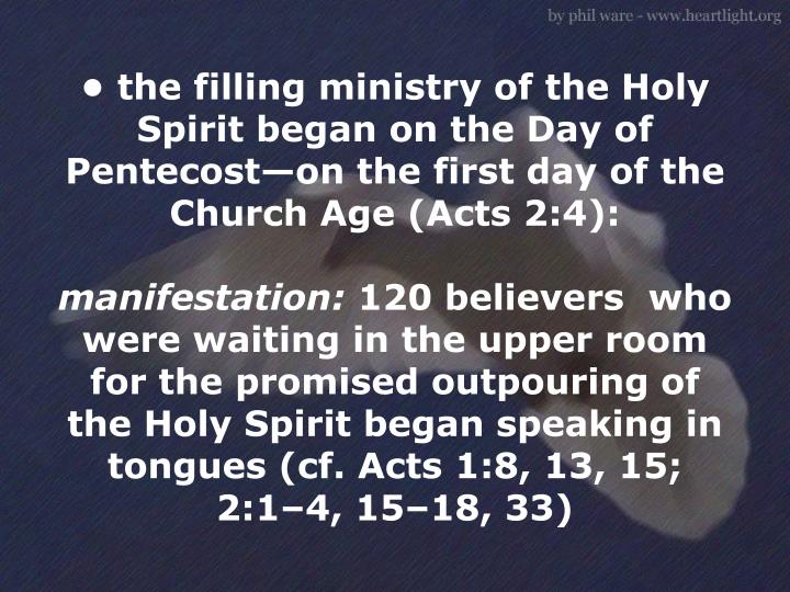 • the filling ministry of the Holy Spirit began on the Day of Pentecost—on the first day of the Church Age (Acts 2:4):