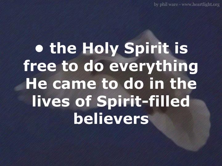 • the Holy Spirit is free to do everything He came to do in the lives of Spirit-filled believers