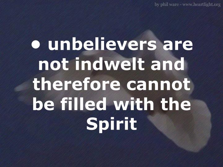 • unbelievers are not indwelt and therefore cannot be filled with the Spirit