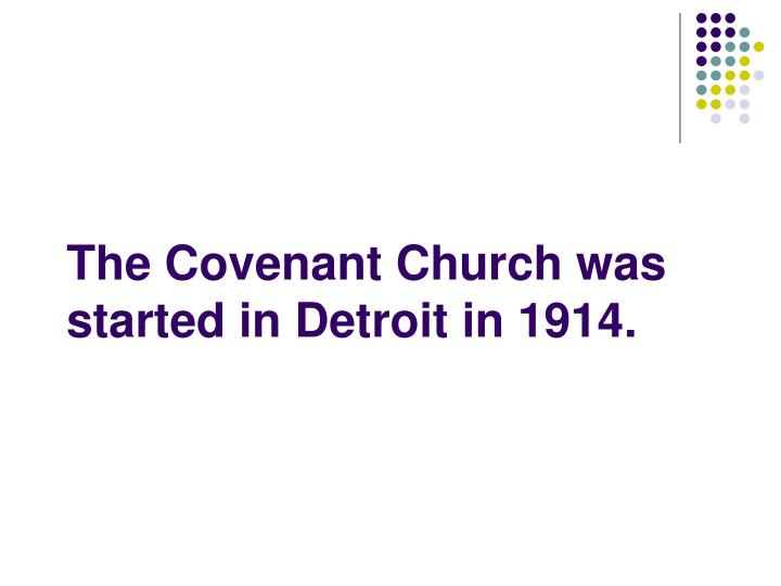 The Covenant Church was started in Detroit in 1914.