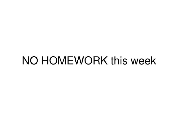 NO HOMEWORK this week