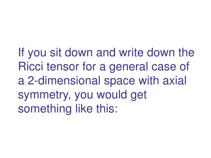 If you sit down and write down the Ricci tensor for a general case of a 2-dimensional space with axial symmetry, you would get something like this: