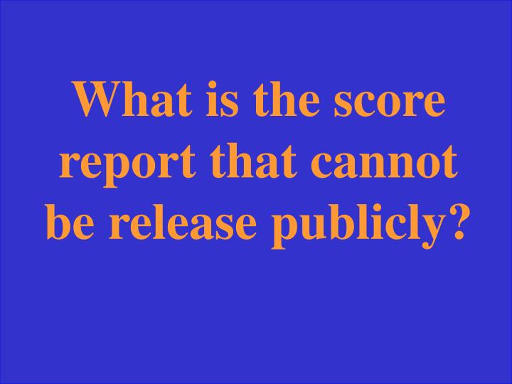 What is the score report that cannot be release publicly?
