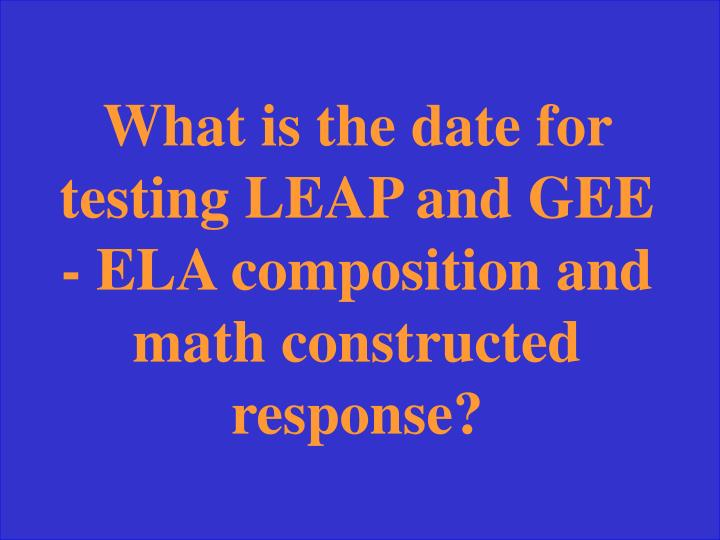 What is the date for testing LEAP and GEE - ELA composition and math constructed response?