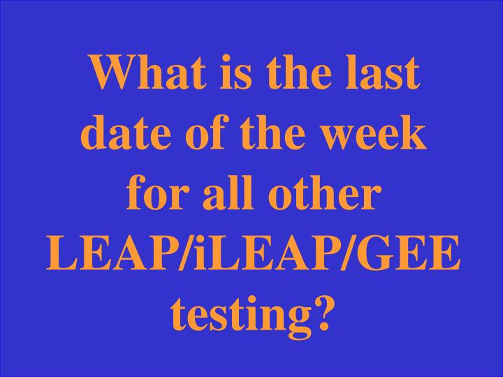 What is the last date of the week for all other LEAP/iLEAP/GEE testing?