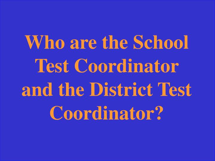 Who are the School Test Coordinator and the District Test Coordinator?