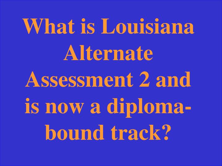 What is Louisiana Alternate Assessment 2 and is now a diploma-bound track?