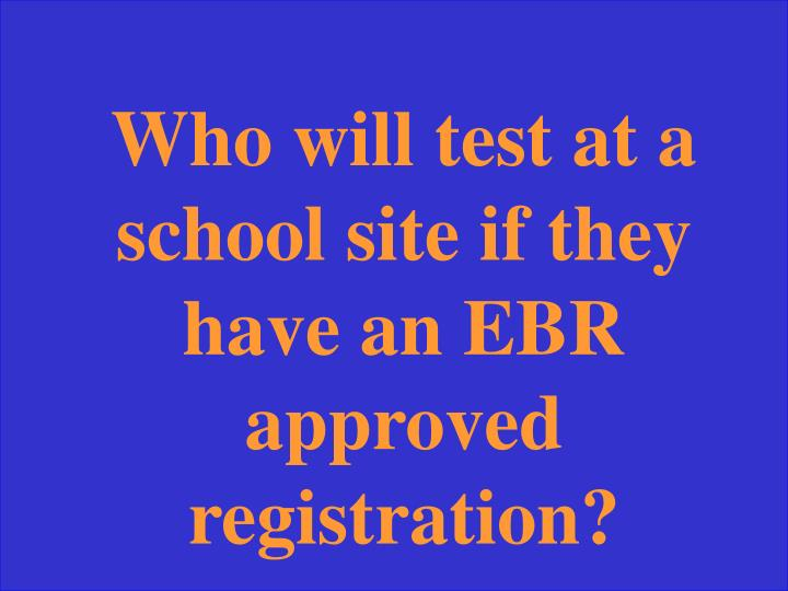 Who will test at a school site if they have an EBR approved registration?