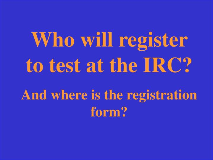 Who will register to test at the IRC?