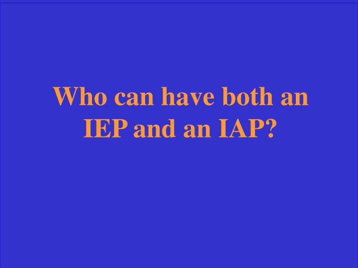Who can have both an IEP and an IAP?