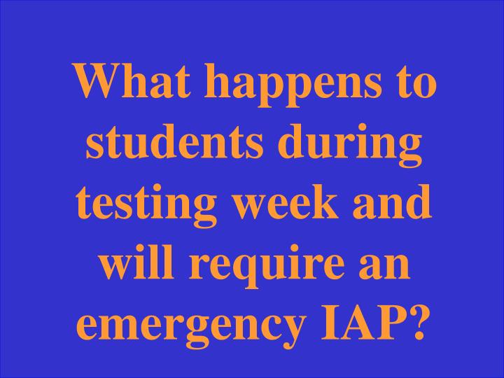 What happens to students during testing week and will require an emergency IAP?