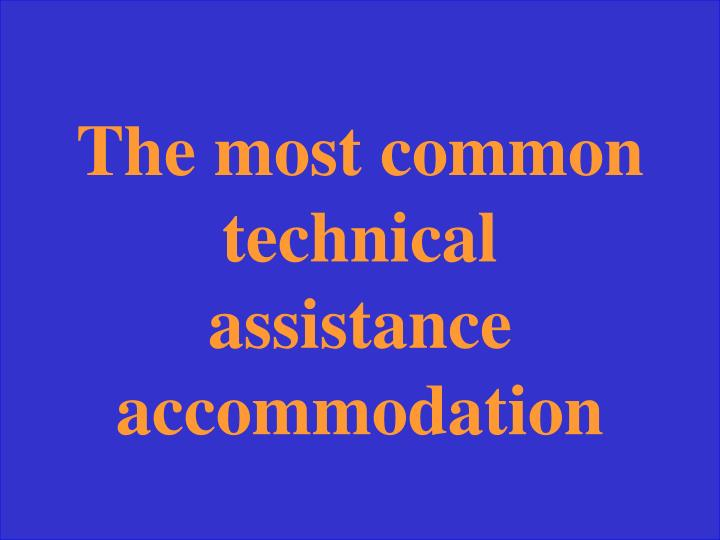 The most common technical assistance accommodation