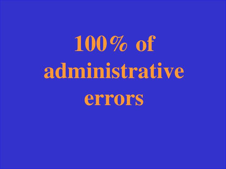 100% of administrative errors