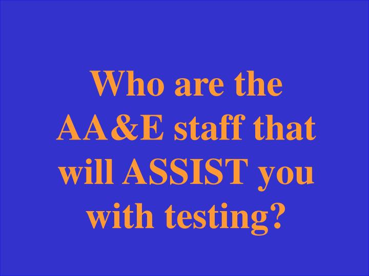 Who are the AA&E staff that will ASSIST you with testing?