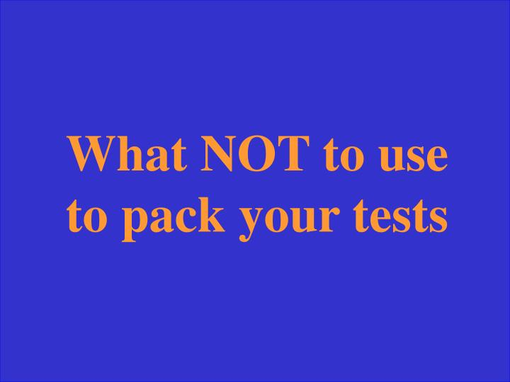 What NOT to use to pack your tests