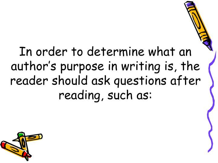 In order to determine what an authors purpose in writing is, the reader should ask questions after reading, such as: