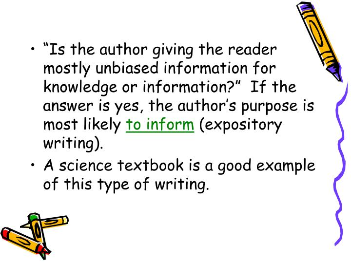 Is the author giving the reader mostly unbiased information for knowledge or information?  If the answer is yes, the authors purpose is most likely
