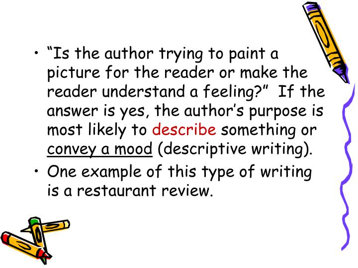 Is the author trying to paint a picture for the reader or make the reader understand a feeling?  If the answer is yes, the authors purpose is most likely to
