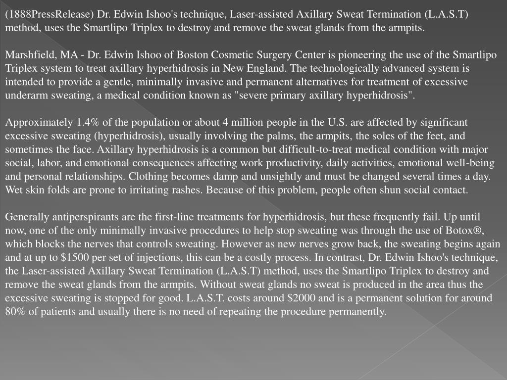 (1888PressRelease) Dr. Edwin Ishoo's technique, Laser-assisted Axillary Sweat Termination (L.A.S.T) method, uses the Smartlipo Triplex to destroy and remove the sweat glands from the armpits.