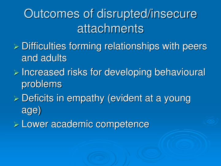 Outcomes of disrupted/insecure attachments