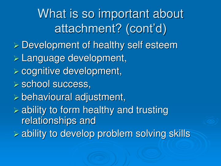 What is so important about attachment? (cont'd)