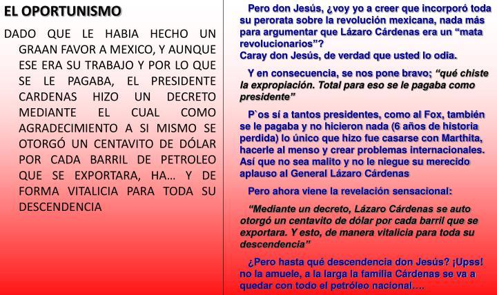 """Pero don Jesús, ¿voy yo a creer que incorporó toda su perorata sobre la revolución mexicana, nada más  para argumentar que Lázaro Cárdenas era un """"mata revolucionarios""""?                                                              Caray don Jesús, de verdad que usted lo odia."""