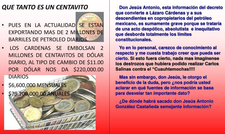 Don Jesús Antonio, esta información del decreto que convierte a Lázaro Cárdenas y a sus descendientes en copropietarios del petróleo mexicano, es sumamente grave porque se trataría de una acto despótico, absolutista  e inequitativo que desborda totalmente los límites constitucionales.