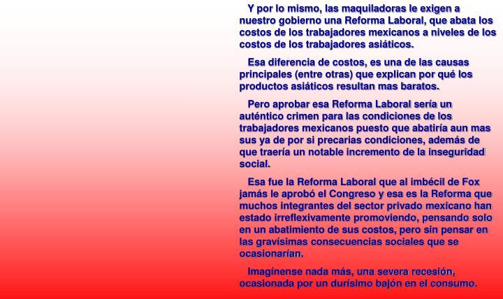 Y por lo mismo, las maquiladoras le exigen a nuestro gobierno una Reforma Laboral, que abata los costos de los trabajadores mexicanos a niveles de los costos de los trabajadores asiáticos.