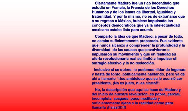 Ciertamente Madero fue un rico hacendado que estudió en Francia, la Francia de los Derechos Humanos y de los lemas de libertad, igualdad y fraternidad. Y por lo mismo, no es de extrañarse que a su regreso a México, hubiese impulsado los conceptos democráticos que ya la intelectualidad mexicana estaba lista para asumir.
