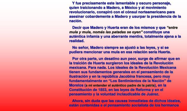 Y fue precisamente este lamentable y oscuro personaje, quien traicionando a Madero, a México y al movimiento revolucionario, conspiró con el cónsul norteamericano para asesinar cobardemente a Madero y usurpar la presidencia de la nación.