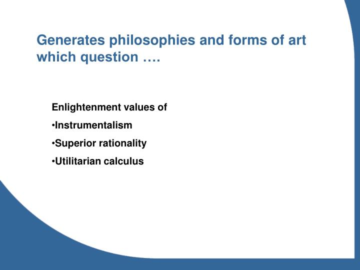 Generates philosophies and forms of art which question ….