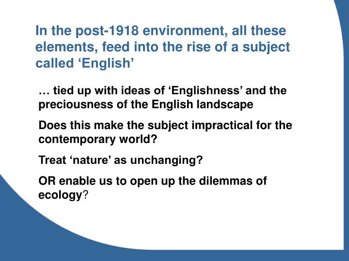 In the post-1918 environment, all these elements, feed into the rise of a subject called 'English'