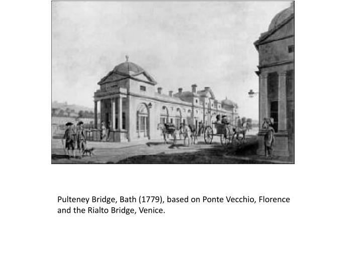 Pulteney Bridge, Bath (1779), based on Ponte Vecchio, Florence and the Rialto Bridge, Venice.