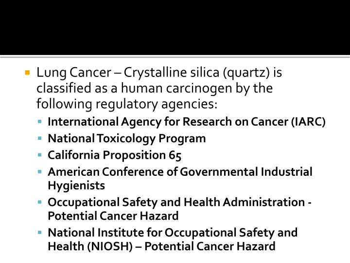 Lung Cancer – Crystalline silica (quartz) is classified as a human carcinogen by the following regulatory agencies: