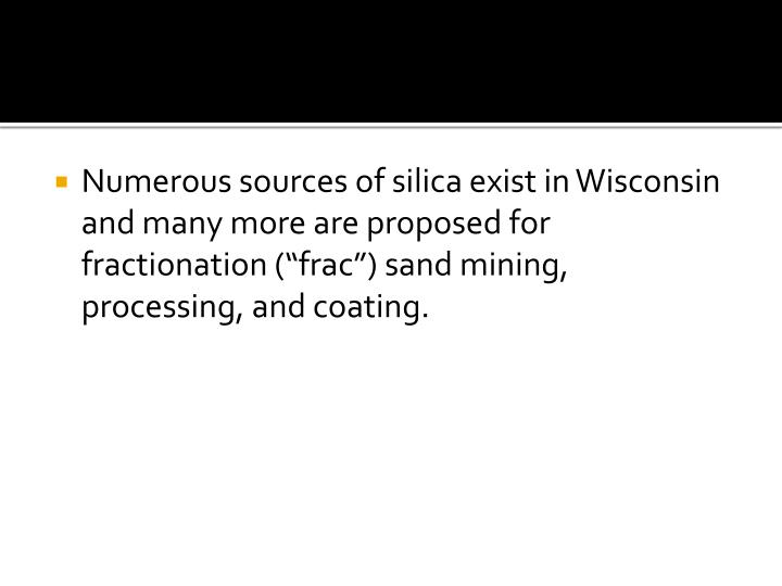 "Numerous sources of silica exist in Wisconsin and many more are proposed for fractionation (""frac"") sand mining, processing, and coating."