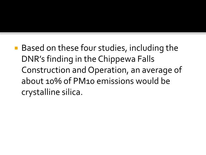 Based on these four studies, including the DNR's finding in the Chippewa Falls Construction and Operation, an average of about 10% of PM10 emissions would be crystalline silica.