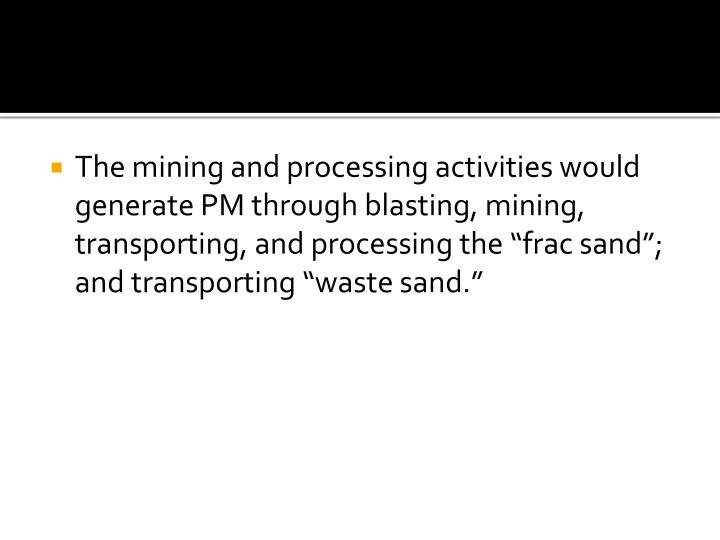 "The mining and processing activities would generate PM through blasting, mining, transporting, and processing the ""frac sand""; and transporting ""waste sand."""