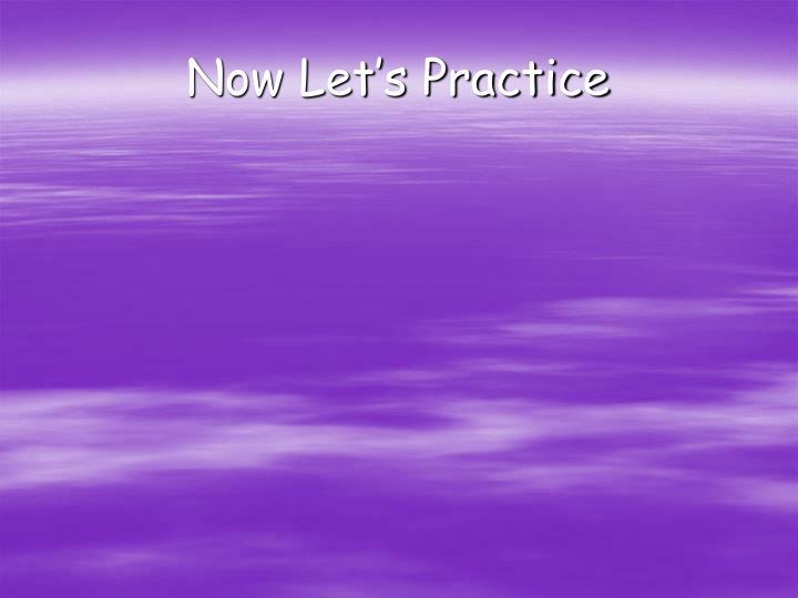 Now Let's Practice