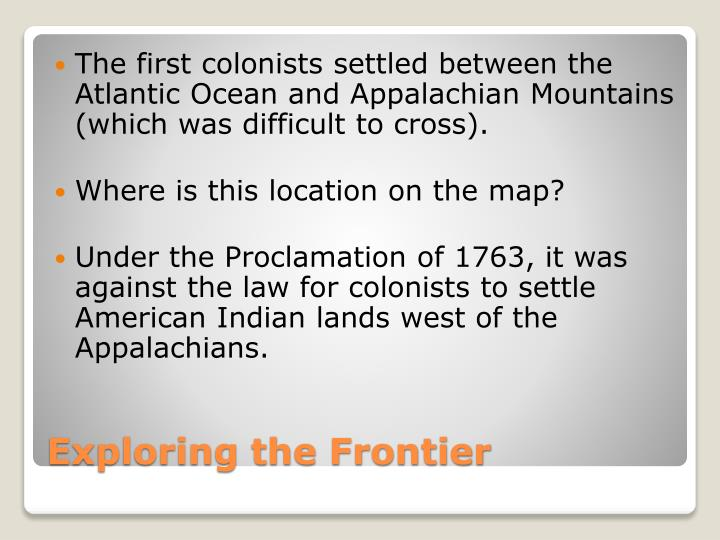 The first colonists settled between the Atlantic Ocean and Appalachian Mountains (which was difficult to cross).
