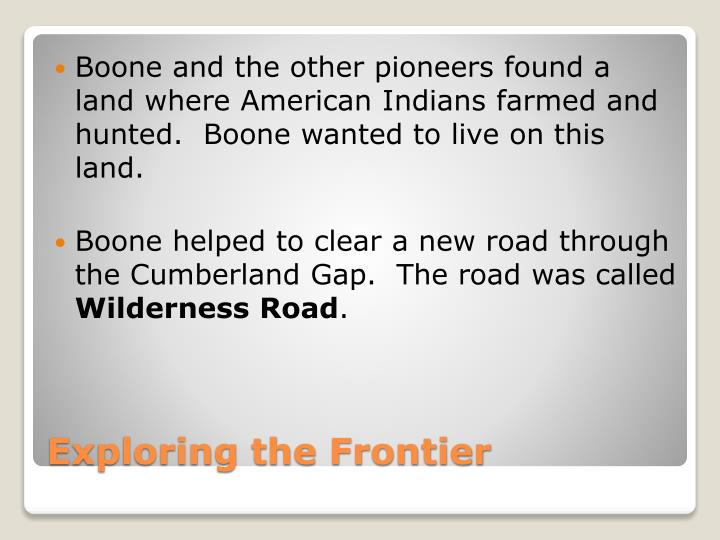 Boone and the other pioneers found a land where American Indians farmed and hunted.  Boone wanted to live on this land.
