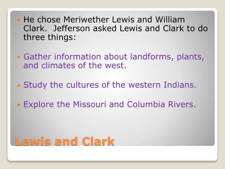 He chose Meriwether Lewis and William Clark.  Jefferson asked Lewis and Clark to do three