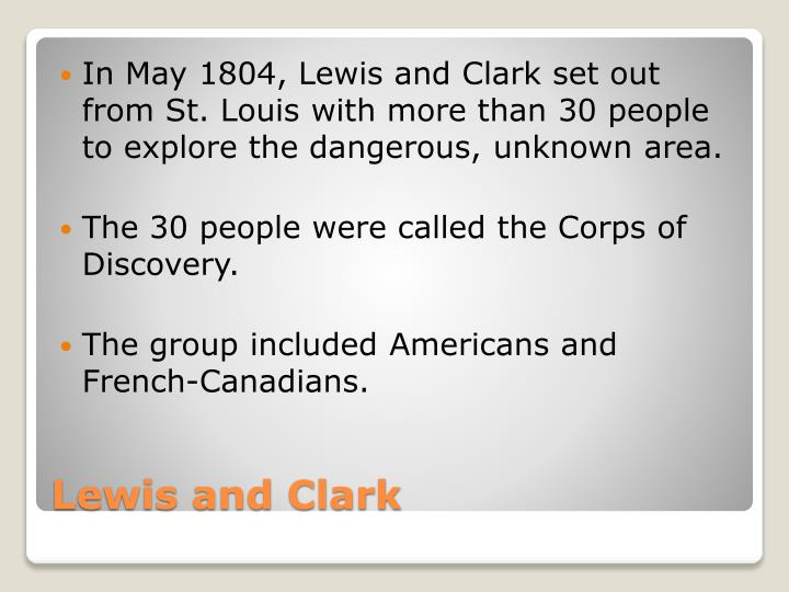 In May 1804, Lewis and Clark set out from St. Louis with more than 30 people to explore the dangerous, unknown area.