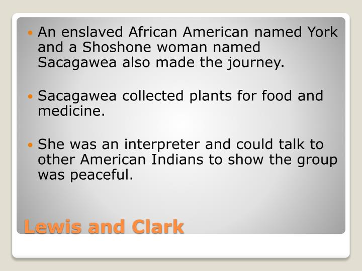 An enslaved African American named York and a Shoshone woman named Sacagawea also made the journey.