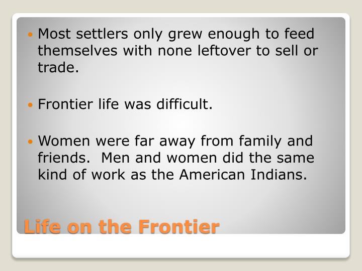 Most settlers only grew enough to feed themselves with none leftover to sell or trade.