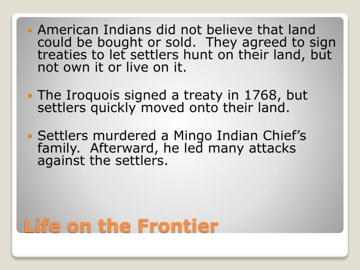 American Indians did not believe that land could be bought or sold.  They agreed to sign treaties to let settlers hunt on their land, but not own it or live on it.