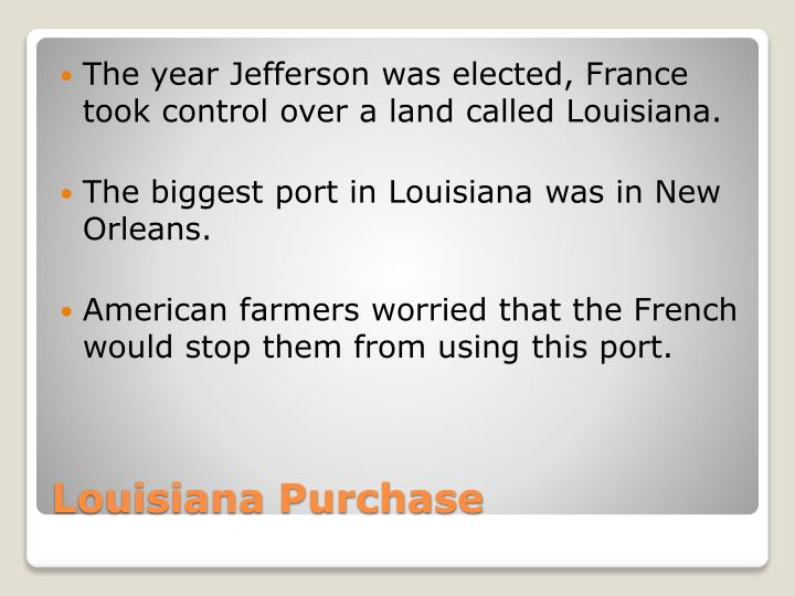 The year Jefferson was elected, France took control over a land called Louisiana.