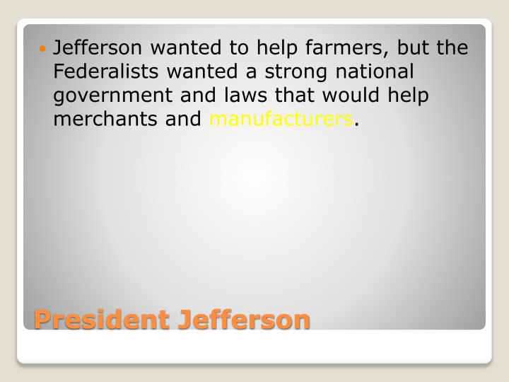 Jefferson wanted to help farmers, but the Federalists wanted a strong national government and laws that would help merchants and