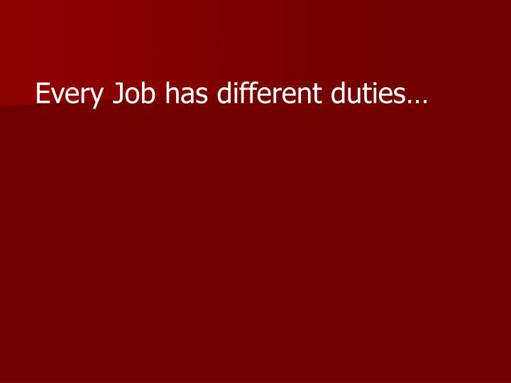 Every Job has different duties…