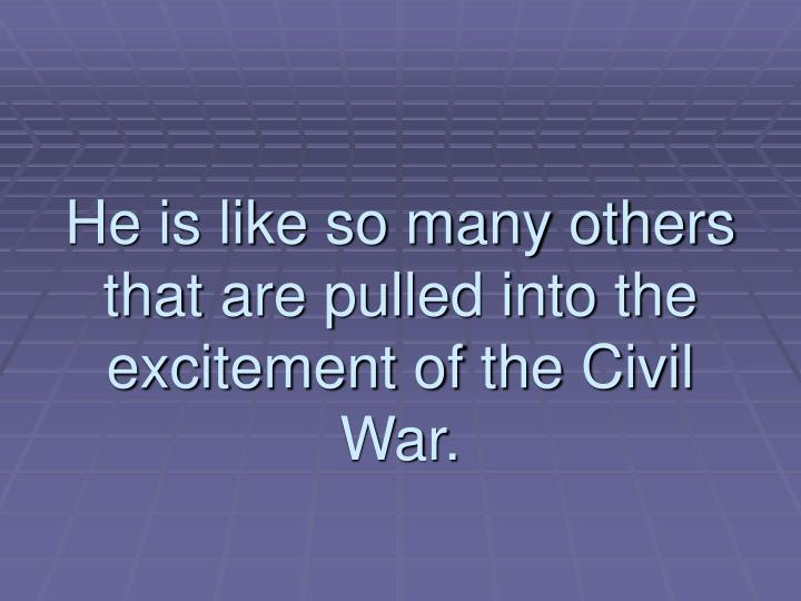 He is like so many others that are pulled into the excitement of the Civil War.