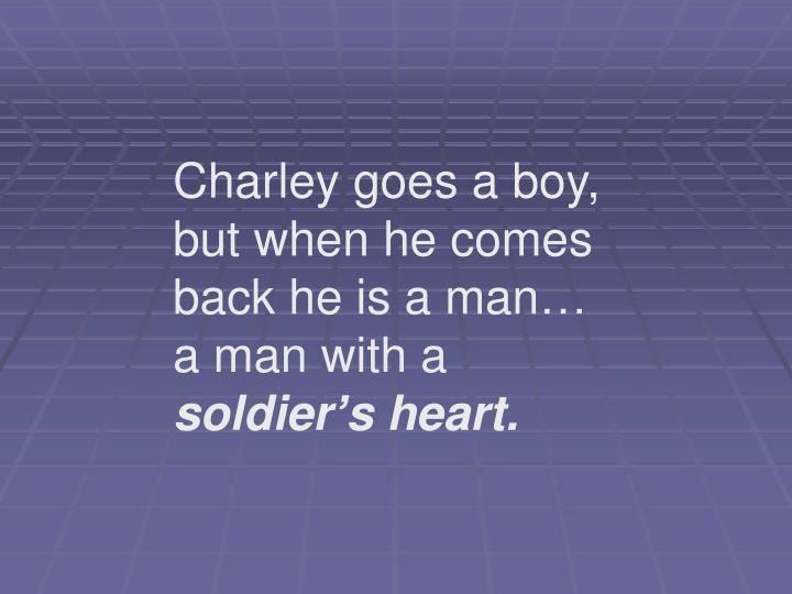 Charley goes a boy, but when he comes back he is a man… a man with a